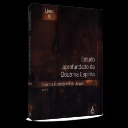Estudo Aprofundado da Doutrina Espirita - Vol. 3 - Parte 2: Ensinos e Parábolas de Jesus