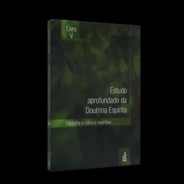 Estudo Aprofundado da Doutrina Espirita - Vol. 5 - Filosofia e Ciência Espiritas
